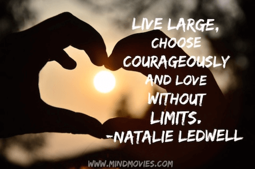 Live large, choose courageously and love without limits.