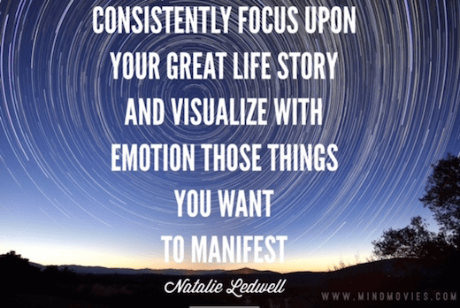 Consistently focus upon your great life story and visualize with emotion those things you want to manifest.