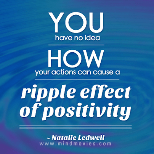 You have no idea how your actions can cause a ripple effect of positivity.