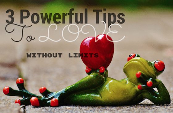 3 Powerful Tips To Love Without Limits