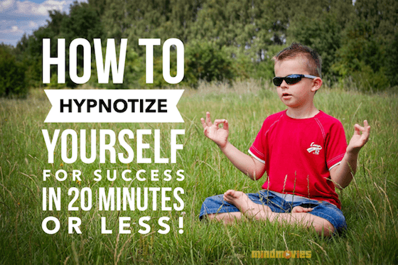 How To Hypnotize Yourself For Success In 20 Minutes Or Less!