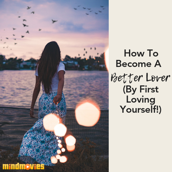 5 Easy Tips On How To Become A Better Lover By Loving Yourself First
