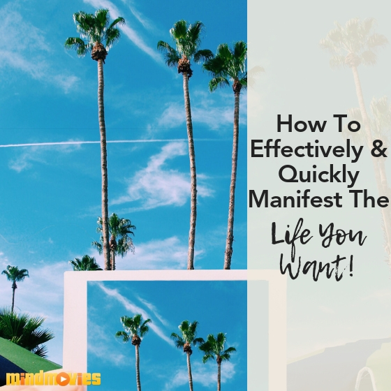 How to effectively and quickly manifest the life you want