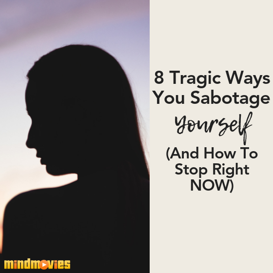8 Tragic Ways You Sabotage Yourself (And How To Stop Right NOW)