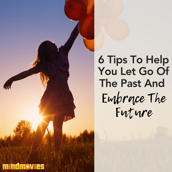 6 Tips To Help You Let Go Of The Past And Embrace The Future