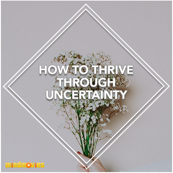 How To Thrive Through Uncertainty