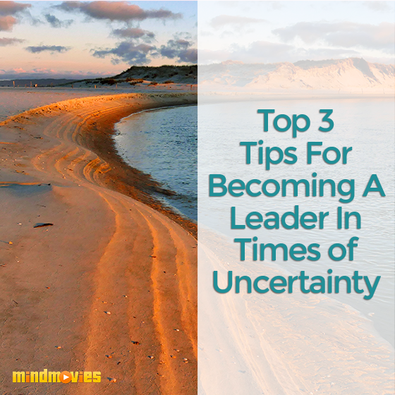 Top 3 Tips For Becoming A Leader In Times of Uncertainty