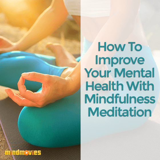How To Improve Your Mental Health With Mindfulness Meditation