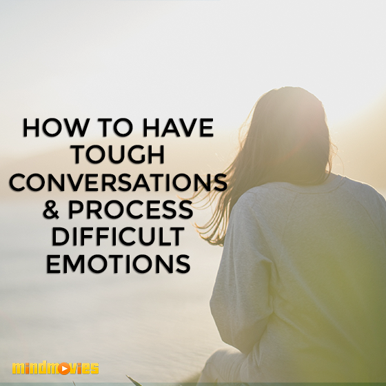 How to Have Tough Conversations & Process Difficult Emotions
