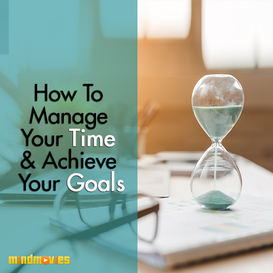 How To Manage Your Time & Achieve Your Goals