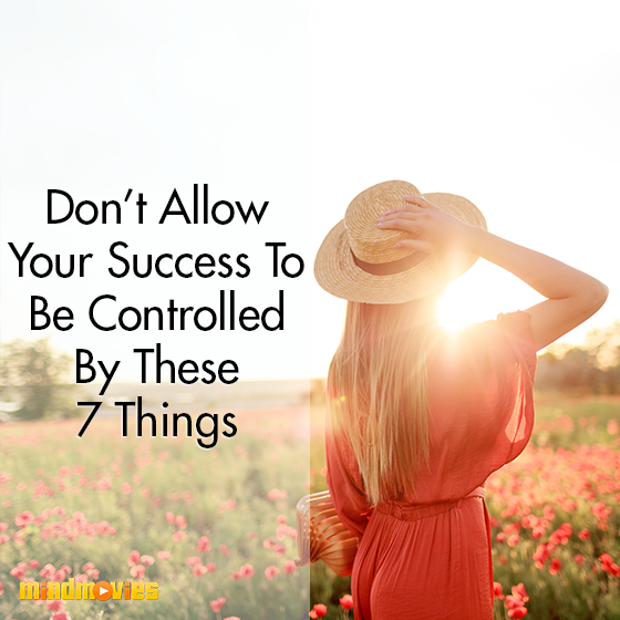 Don't Allow Your Success To Be Controlled By These 7 Things