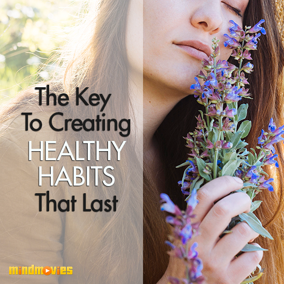 The Key To Creating Healthy Habits That Last