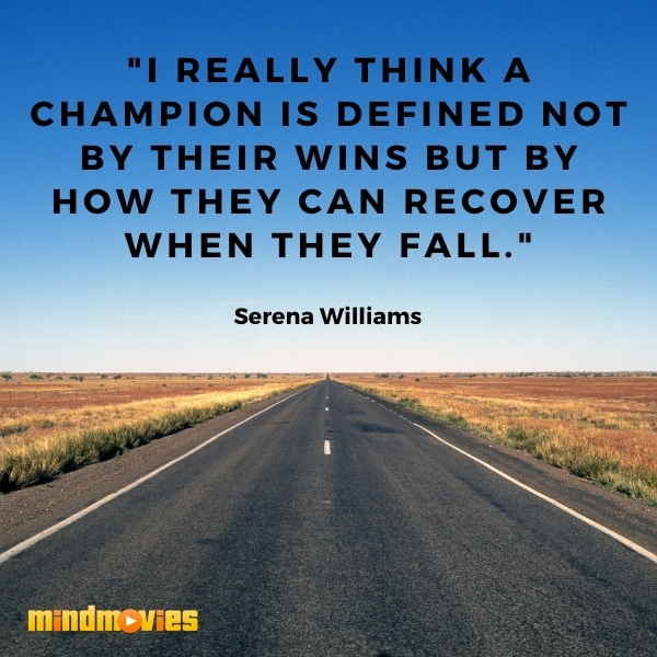 """I really think a champion is defined not by their wins but by how they can recover when they fall."" – Serena Williams"