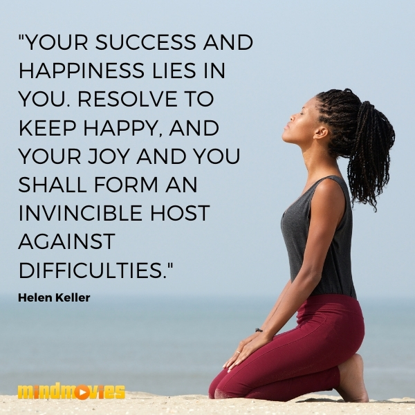 """Your success and happiness lies in you. Resolve to keep happy, and your joy and you shall form an invincible host against difficulties."" – Helen Keller"