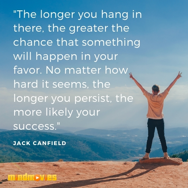 """The longer you hang in there, the greater the chance that something will happen in your favor. No matter how hard it seems, the longer you persist, the more likely your success."" – Jack Canfield"