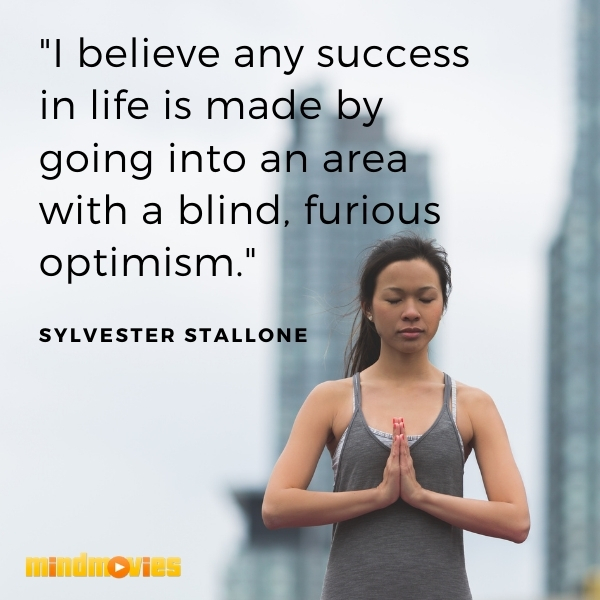 """I believe any success in life is made by going into an area with a blind, furious optimism."" – Sylvester Stallone"