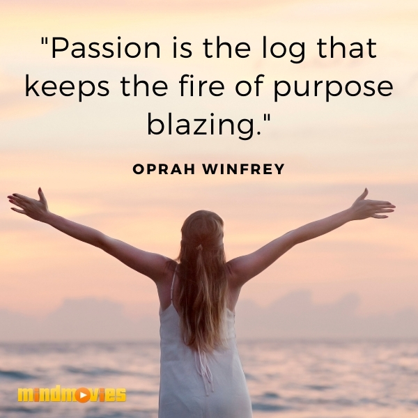"""Passion is the log that keeps the fire of purpose blazing."" – Oprah Winfrey"