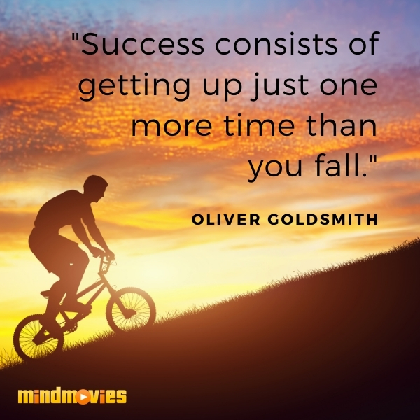 """Success consists of getting up just one more time than you fall."" – Oliver Goldsmith"