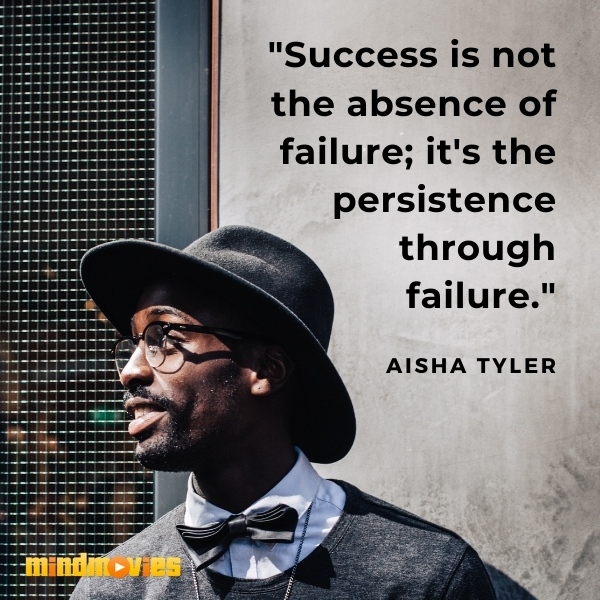 """Success is not the absence of failure; it's the persistence through failure."" – Aisha Tyler"