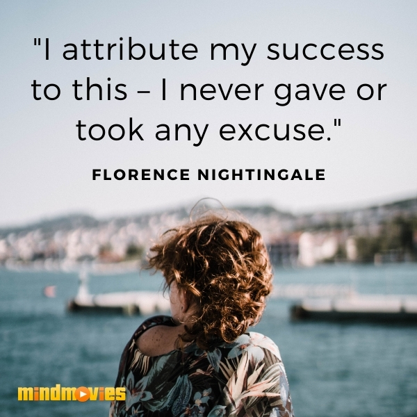 """I attribute my success to this – I never gave or took any excuse."" – Florence Nightingale"