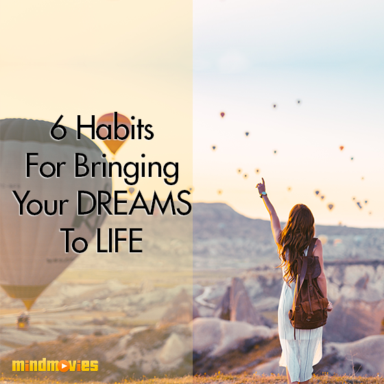 6 Habits For Bringing Your Dreams To Life
