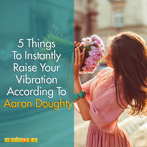 5 Things To Instantly Raise Your Vibration According To Aaron Doughty