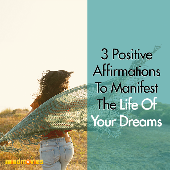3 Positive Affirmations To Manifest The Life Of Your Dreams