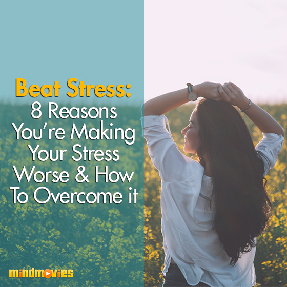 Beat Stress: 8 Reasons You're Making Your Stress Worse & How To Overcome it