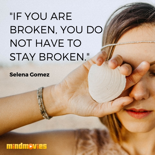 """""""If you are broken, you do not have to stay broken."""" — Selena Gomez"""