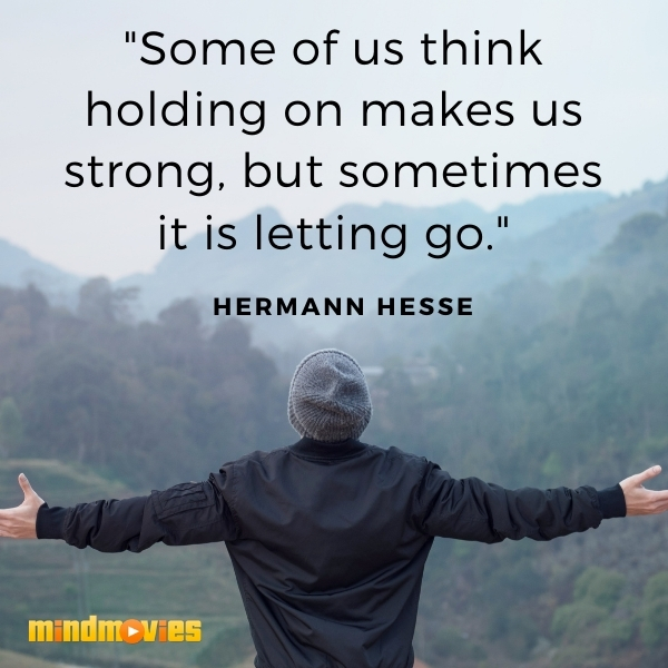 """""""Some of us think holding on makes us strong, but sometimes it is letting go.""""– Hermann Hesse"""