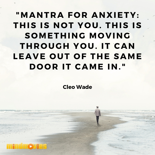 """""""Mantra for anxiety: This is not you. This is something moving through you. It can leave out of the same door it came in.""""― Cleo Wade"""