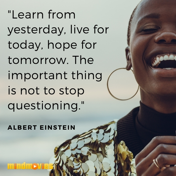 """""""Learn from yesterday, live for today, hope for tomorrow. The important thing is not to stop questioning."""" —Albert Einstein"""