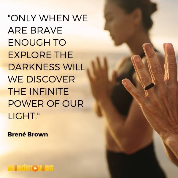 """""""Only when we are brave enough to explore the darkness will we discover the infinite power of our light."""" – Brené Brown"""