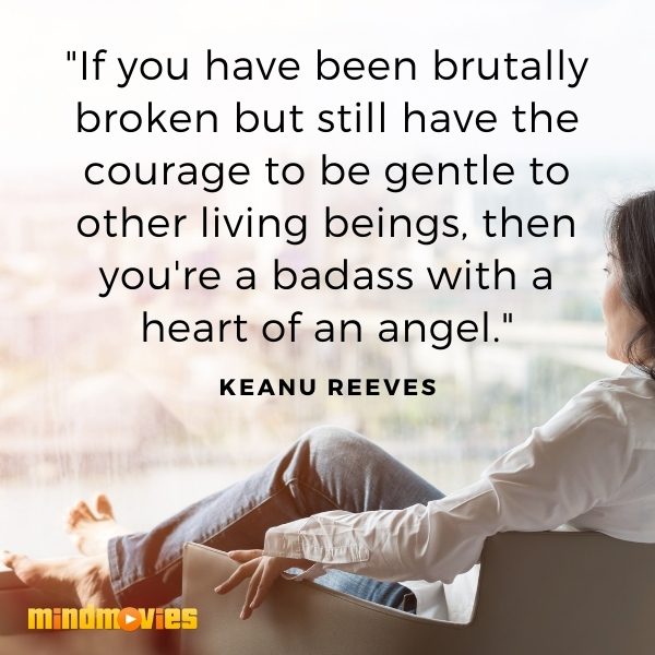 """""""If you have been brutally broken but still have the courage to be gentle to other living beings, then you're a badass with a heart of an angel."""" — Keanu Reeves"""