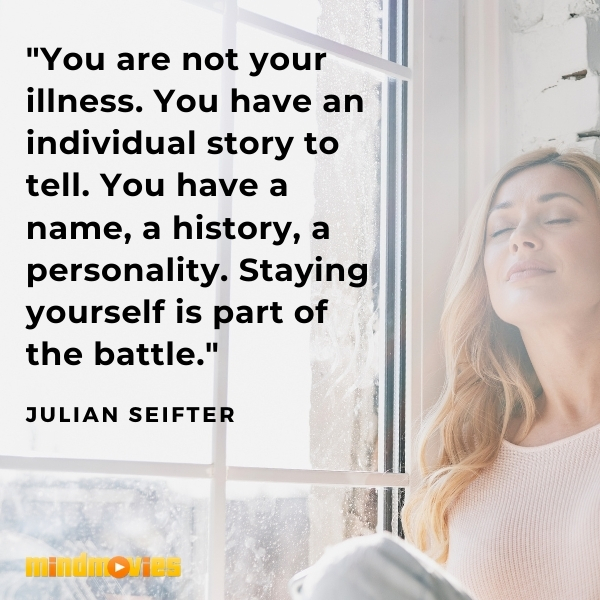 """""""You are not your illness. You have an individual story to tell. You have a name, a history, a personality. Staying yourself is part of the battle."""" — Julian Seifter"""