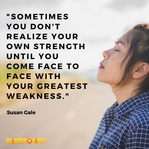 """""""Sometimes you don't realize your own strength until you come face to face with your greatest weakness.""""– Susan Gale"""