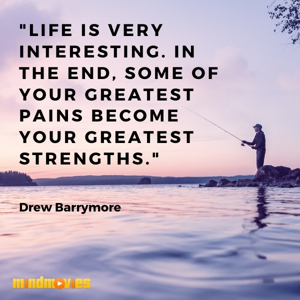 """""""Life is very interesting. In the end, some of your greatest pains become your greatest strengths.""""– Drew Barrymore"""