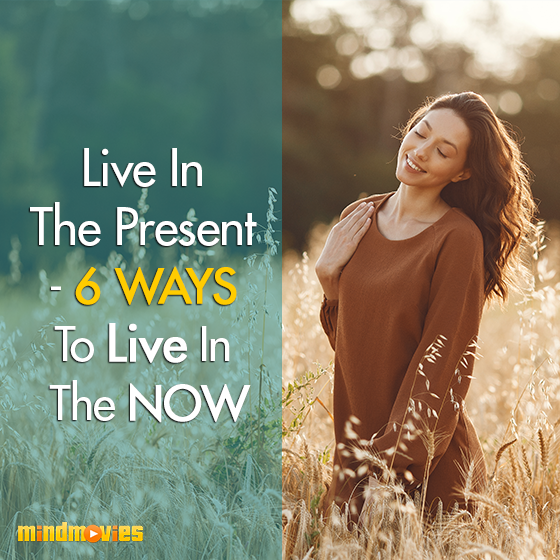 Live In The Present - 6 Ways To Live In The NOW
