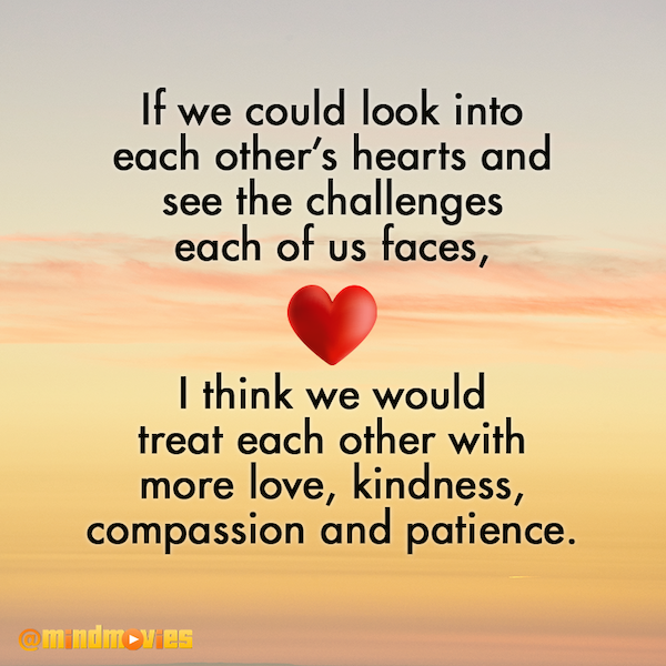 If we could look into each other's hearts and see the challenges each of us faces, I think we would treat each other with more love, kindness, compassion and patience.