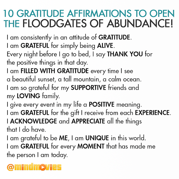 10 Gratitude Affirmations to open the floodgates of abundance! I am consistently in an attitude of gratitude. I am grateful for simply being alive. Every night before I go to bed, I say Thank You for the positive things in that day. I am filled with gratitude every time I see a beautiful sunset, a tall mountain, a calm ocean. I am so grateful for my supportive friends and my loving family. I give every event in my life a positive meaning. I am grateful for the gift I receive from each experience. I acknowledge and appreciate all the things that I do have. I am grateful to be me, I am unique in this world. I am grateful for every moment that has made me the person I am today.