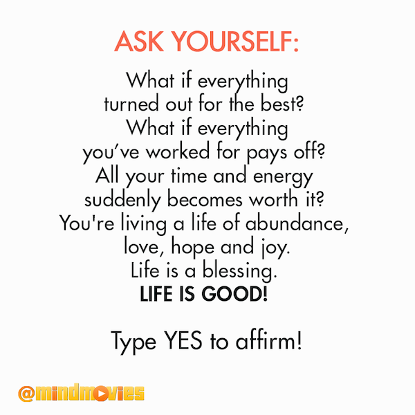 Ask yourself: What if everything turned out for the best? What if everything you've worked for pays off? All your time and energy suddenly becomes worth it? You're living a life of abundance, love, hope and joy. Life is a blessing. Life is good! Type YES to affirm!
