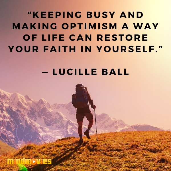 """Keeping busy and making optimism a way of life can restore your faith in yourself."" — Lucille Ball"