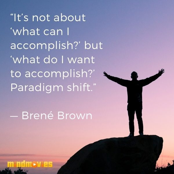 """It's not about 'what can I accomplish?' but 'what do I want to accomplish?' Paradigm shift."" — Brené Brown"
