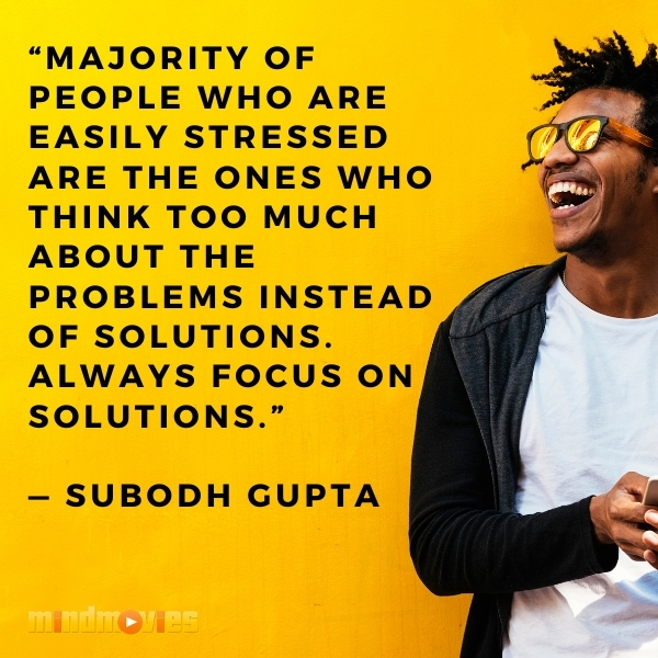 """Majority of people who are easily stressed are the ones who think too much about the problems instead of solutions. Always focus on solutions."" — Subodh Gupta"