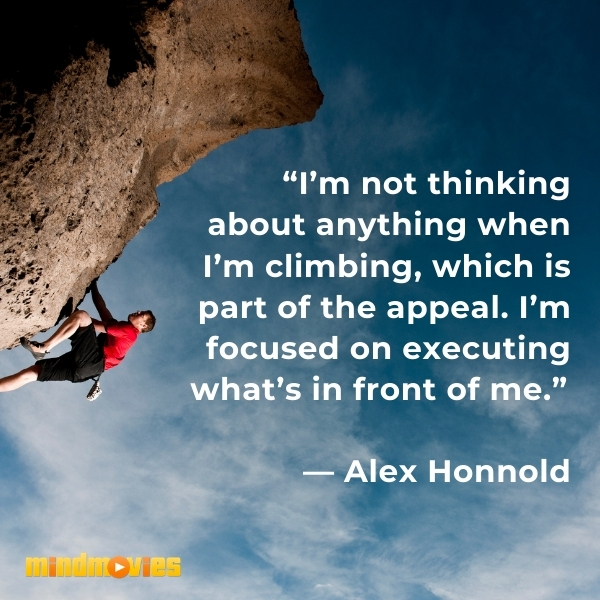 """""""I'm not thinking about anything when I'm climbing, which is part of the appeal. I'm focused on executing what's in front of me.""""  — Alex Honnold"""