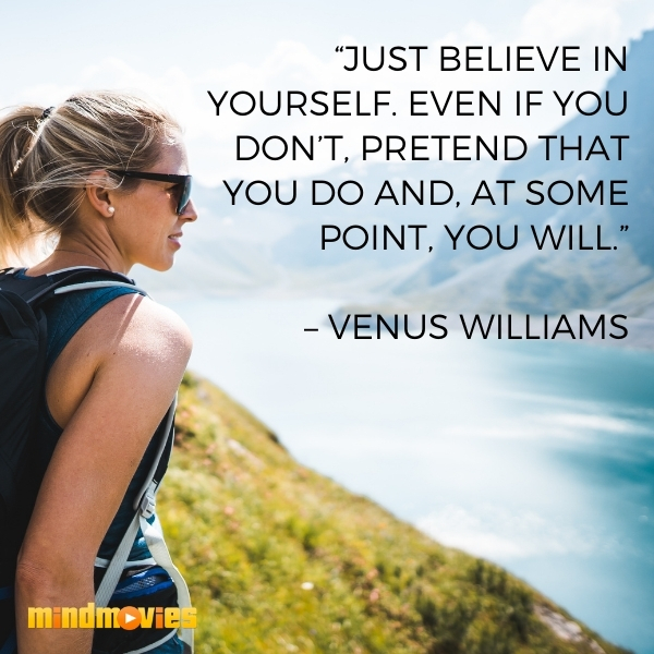 """""""Just believe in yourself. Even if you don't, pretend that you do and, at some point, you will."""" – Venus Williams"""