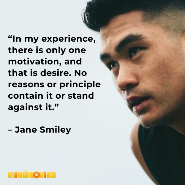 """""""In my experience, there is only one motivation, and that is desire. No reasons or principle contain it or stand against it."""" – Jane Smiley"""