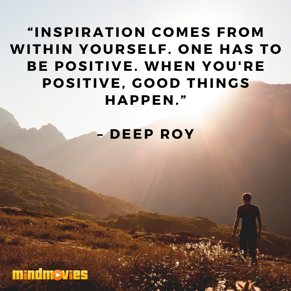 """Inspiration comes from within yourself. One has to be positive. When you're positive, good things happen."" – Deep Roy"