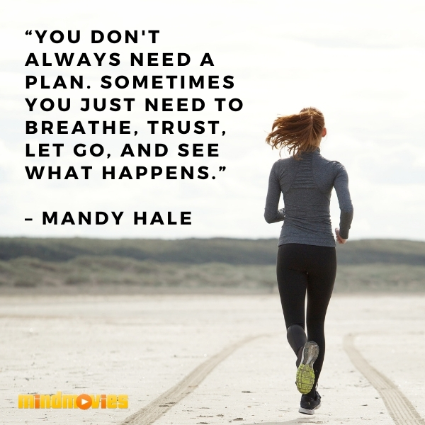 """You don't always need a plan. Sometimes you just need to breathe, trust, let go, and see what happens."" – Mandy Hale"