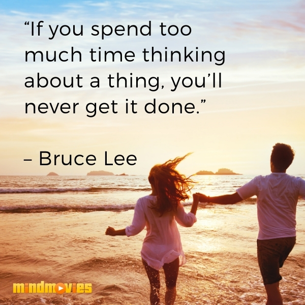 """If you spend too much time thinking about a thing, you'll never get it done."" – Bruce Lee"